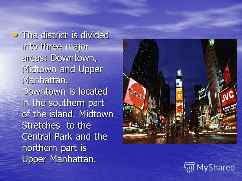 The district is divided into three major areas: Downtown, Midtown and Upper Manhattan. Downtown is located in the southern part of the island. Midtown Stretches to the Central Park and the northern part is Upper Manhattan. The district is divided int