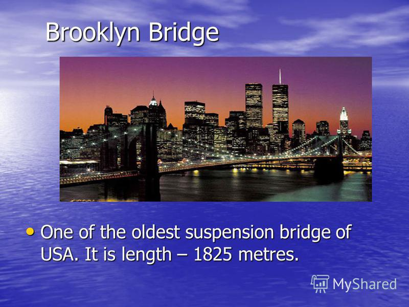 Brooklyn Bridge One of the oldest suspension bridge of USA. It is length – 1825 metres. One of the oldest suspension bridge of USA. It is length – 1825 metres.
