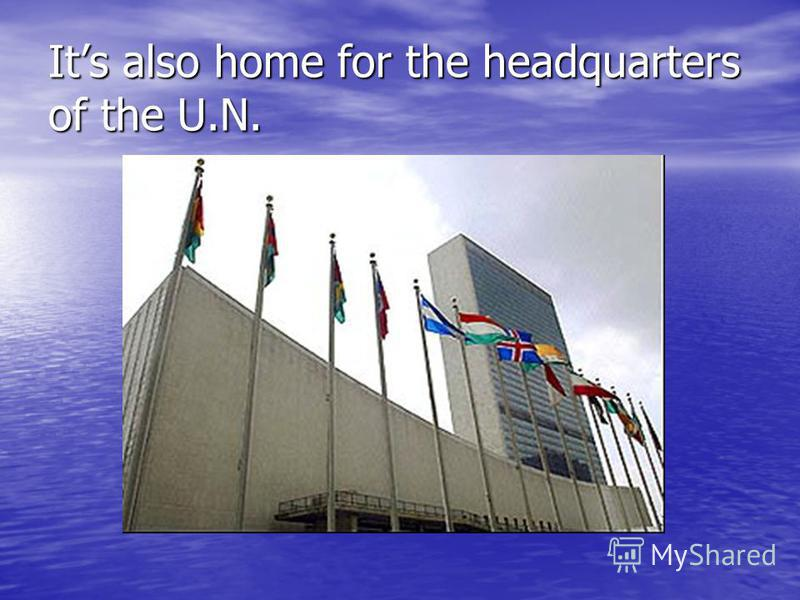 Its also home for the headquarters of the U.N.