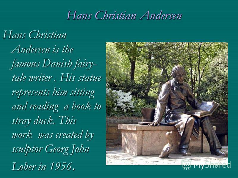 Hans Christian Andersen Hans Christian Andersen is the famous Danish fairy- tale writer. His statue represents him sitting and reading a book to stray duck. This work was created by sculptor Georg John Lober in 1956.