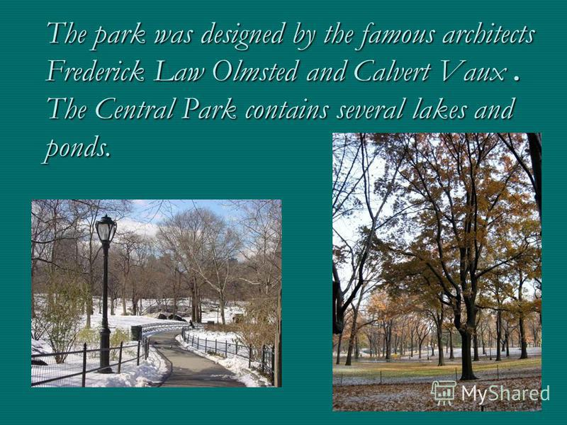 The park was designed by the famous architects Frederick Law Olmsted and Calvert Vaux. The Central Park contains several lakes and ponds.