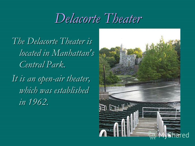 Delacorte Theater The Delacorte Theater is located in Manhattan's Central Park. It is an open-air theater, which was established in 1962.