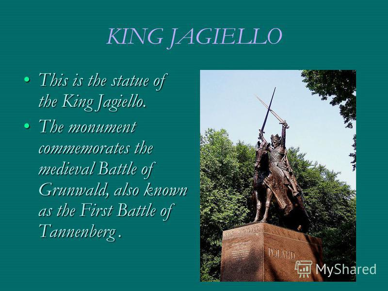 KING JAGIELLO This is the statue of the King Jagiello.This is the statue of the King Jagiello. The monument commemorates the medieval Battle of Grunwald, also known as the First Battle of Tannenberg.The monument commemorates the medieval Battle of Gr