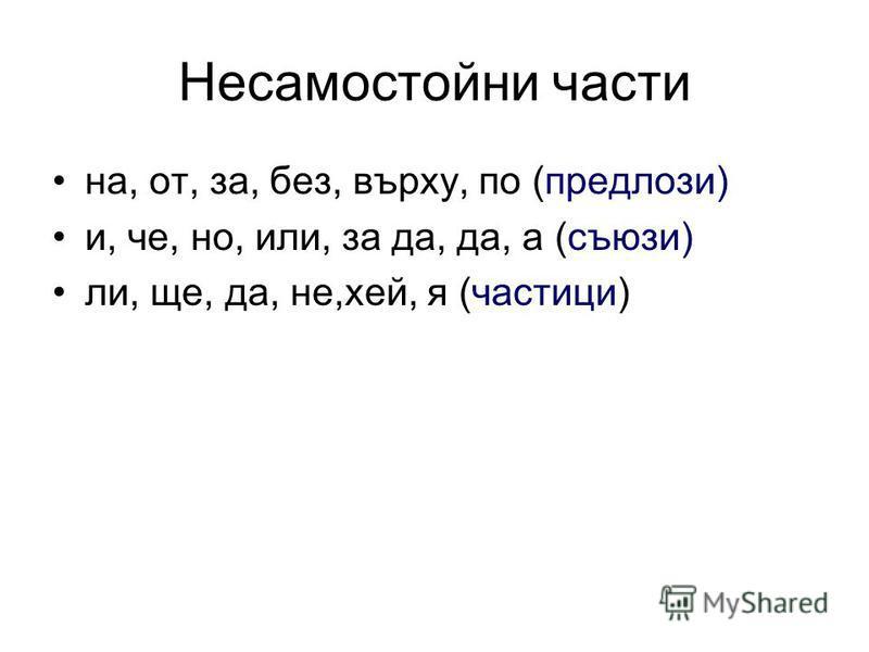 Несамостойни части на, от, за, без, върху, по (предлози) и, че, но, или, за да, да, а (съюзи) ли, ще, да, не,хей, я (частици)