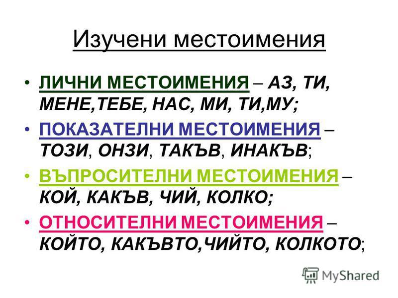 Изучени местоимения ЛИЧНИ МЕСТОИМЕНИЯ – АЗ, ТИ, МЕНЕ,ТЕБЕ, НАС, МИ, ТИ,МУ; ПОКАЗАТЕЛНИ МЕСТОИМЕНИЯ – ТОЗИ, ОНЗИ, ТАКЪВ, ИНАКЪВ; ВЪПРОСИТЕЛНИ МЕСТОИМЕНИЯ – КОЙ, КАКЪВ, ЧИЙ, КОЛКО; ОТНОСИТЕЛНИ МЕСТОИМЕНИЯ – КОЙТО, КАКЪВТО,ЧИЙТО, КОЛКОТО;