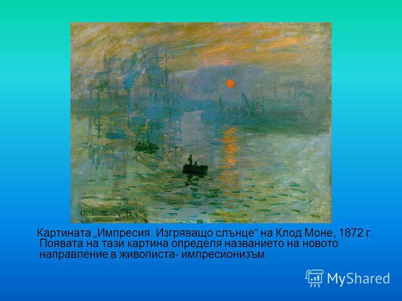 Картината Импресия. Изгряващо слънце на Клод Моне, 1872 г. Появата на тази картина определя названието на новото направление в живописта- импресионизъм.
