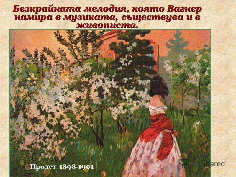 Водоем 1902 Безкрайната мелодия, която Вагнер намира в музиката, съществува и в живописта. В. Борисов-Мусатов Куст орешника 1905 Пролет 1898-1901