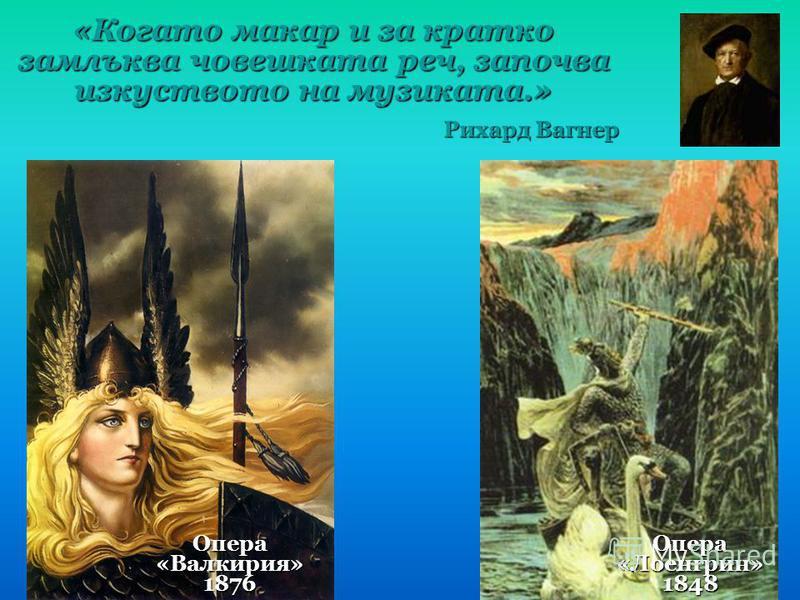 «Когато макар и за кратко замлъква човешката реч, започва изкуството на музиката.» Рихард Вагнер Опера «Валкирия» 1876 Опера «Лоенгрин» 1848