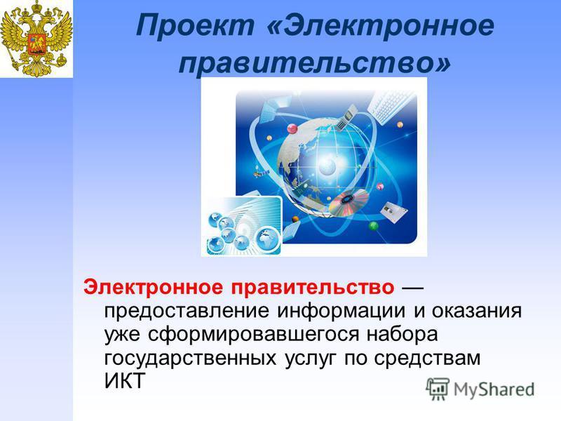 Проект «Электронное правительство» Электронное правительство предоставление информации и оказания уже сформировавшегося набора государственных услуг по средствам ИКТ