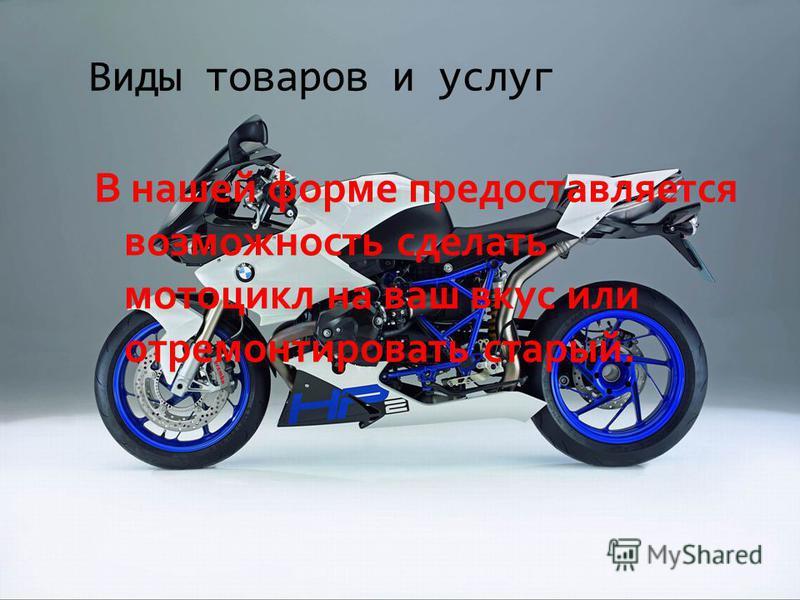 Виды товаров и услуг В нашей форме предоставляется возможность сделать мотоцикл на ваш вкус или отремонтировать старый.