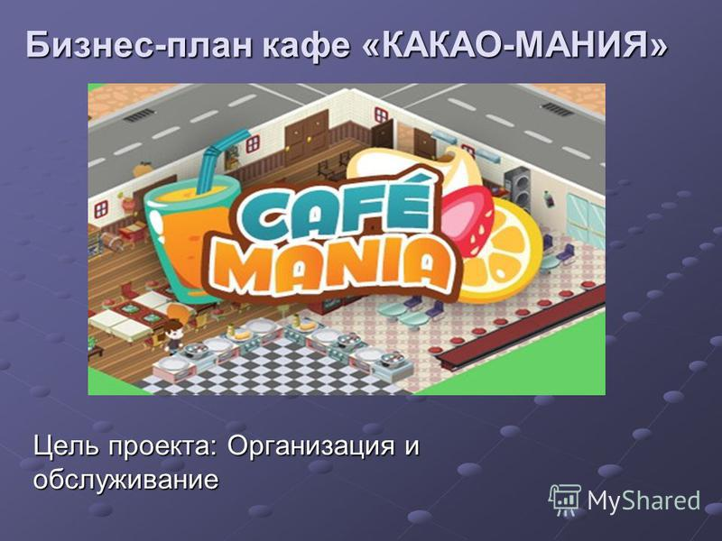 Бизнес-план кафе «КАКАО-МАНИЯ» Цель проекта: Организация и обслуживание