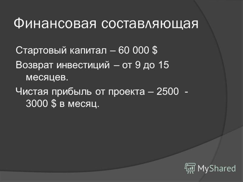 Финансовая составляющая Стартовый капитал – 60 000 $ Возврат инвестиций – от 9 до 15 месяцев. Чистая прибыль от проекта – 2500 - 3000 $ в месяц.