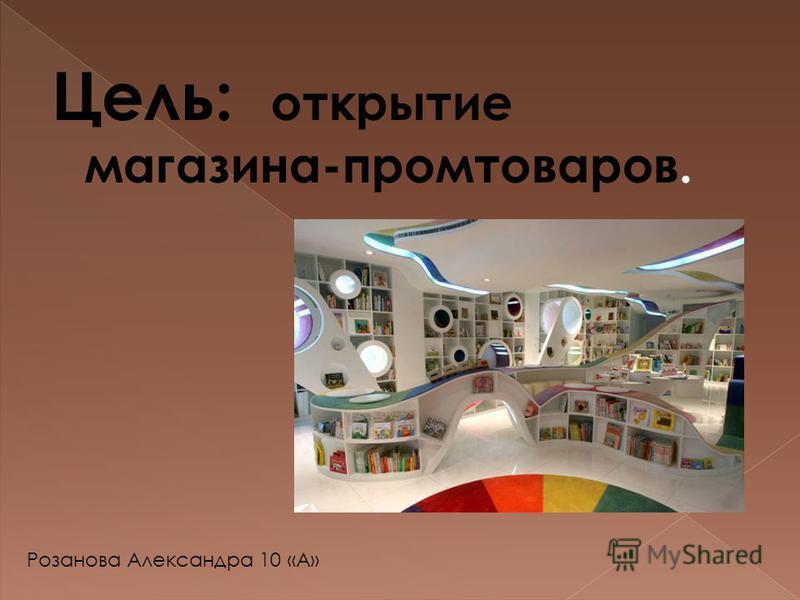 Цель: открытие магазина-промтоваров. Розанова Александра 10 «А»