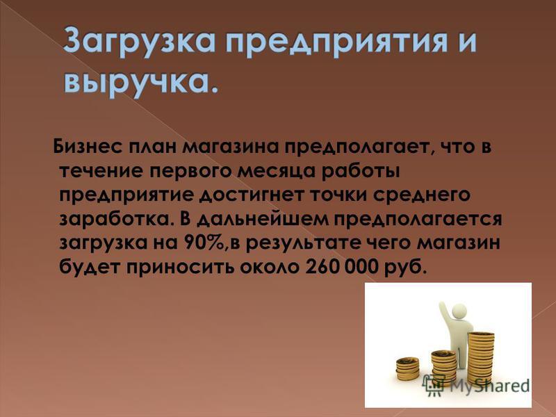 Бизнес план магазина предполагает, что в течение первого месяца работы предприятие достигнет точки среднего заработка. В дальнейшем предполагается загрузка на 90%,в результате чего магазин будет приносить около 260 000 руб.