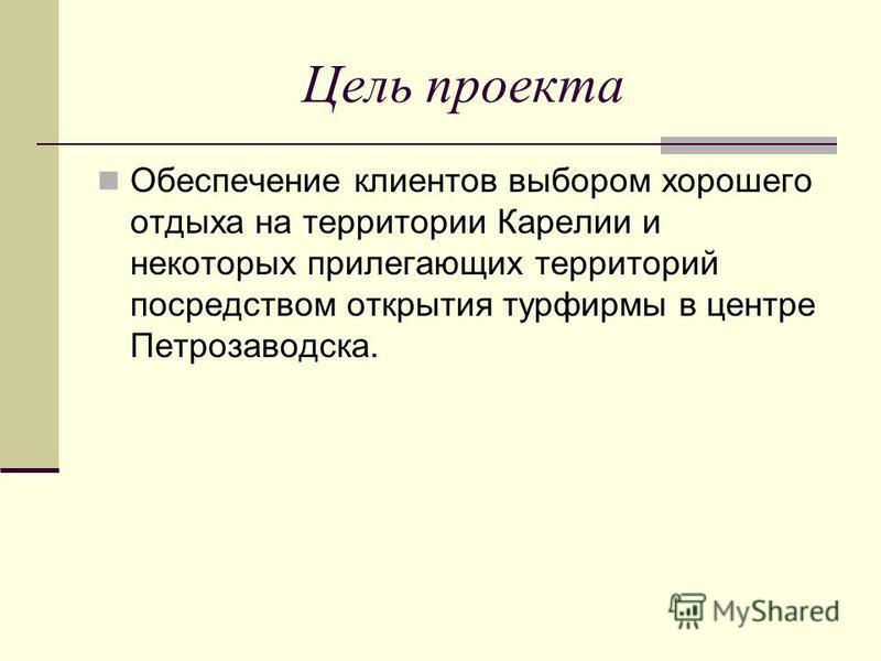 Цель проекта Обеспечение клиентов выбором хорошего отдыха на территории Карелии и некоторых прилегающих территорий посредством открытия турфирмы в центре Петрозаводска.