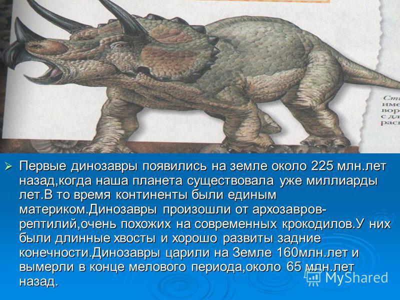 Первые динозавры появились на земле около 225 млн.лет назад,когда наша планета существовала уже миллиарды лет.В то время континенты были единым материком.Динозавры произошли от архозавров- рептилий,очень похожих на современных крокодилов.У них были д