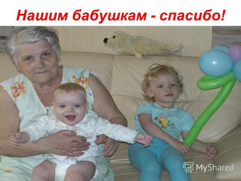 Нашим бабушкам - спасибо!