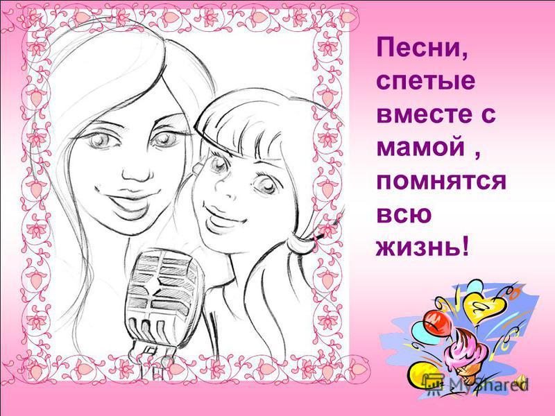 Песни, спетые вместе с мамой, помнятся всю жизнь!