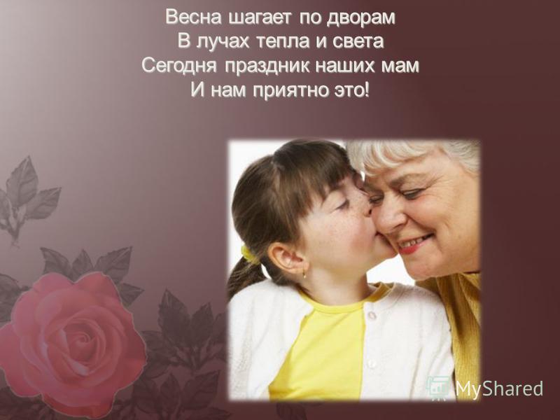 Нынче праздник! Нынче праздник! Праздник бабушек и мам! Это самый добрый праздник, Он весной приходит к нам. Это праздник послушанья! Поздравленья и цветов, Прилежанья, обожанья, Праздник самых лучших слов.