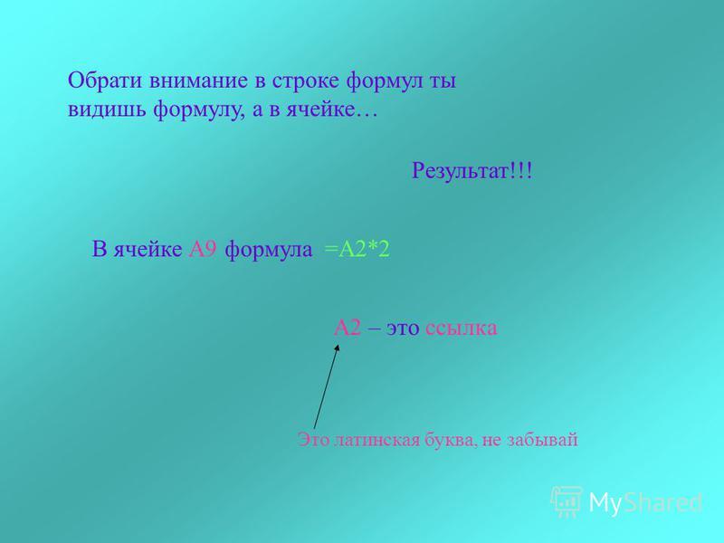 Обрати внимание в строке формул ты видишь формулу, а в ячейке… Результат!!! В ячейке А9 формула =А2*2 А2 – это ссылка Это латинская буква, не забывай
