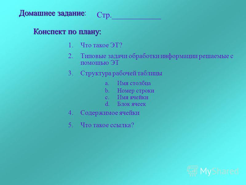 Домашнеезадание Домашнее задание: Стр.____________ Конспект по плану: 1. Что такое ЭТ? 2. Типовые задачи обработки информации решаемые с помощью ЭТ 3. Структура рабочей таблицы a.Имя столбца b.Номер строки c.Имя ячейки d.Блок ячеек 4. Содержимое ячей