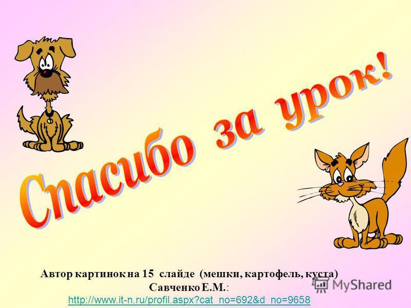 Автор картинок на 15 слайде (мешки, картофель, куста) Савченко Е.М.: http://www.it-n.ru/profil.aspx?cat_no=692&d_no=9658