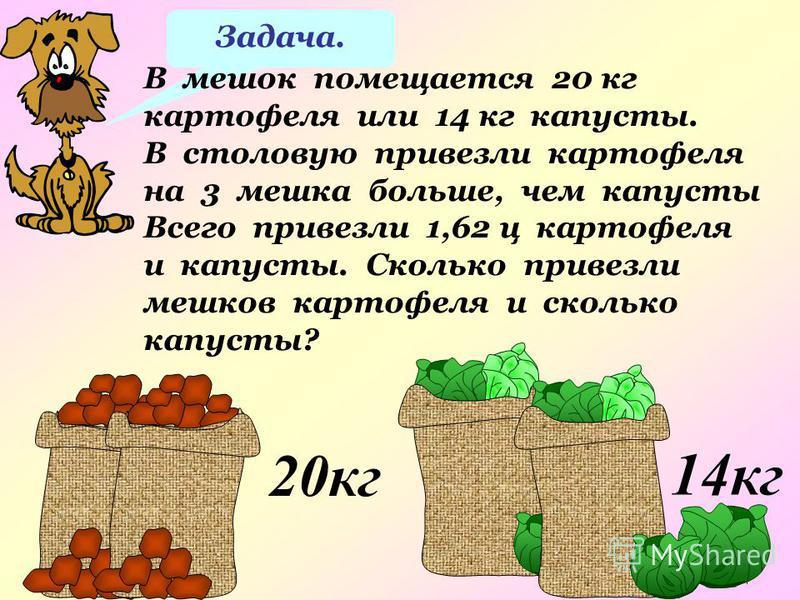 14 кг 20 кг Задача. В мешок помещается 20 кг картофеля или 14 кг капусты. В столовую привезли картофеля на 3 мешка больше, чем капусты Всего привезли 1,62 ц картофеля и капусты. Сколько привезли мешков картофеля и сколько капусты?