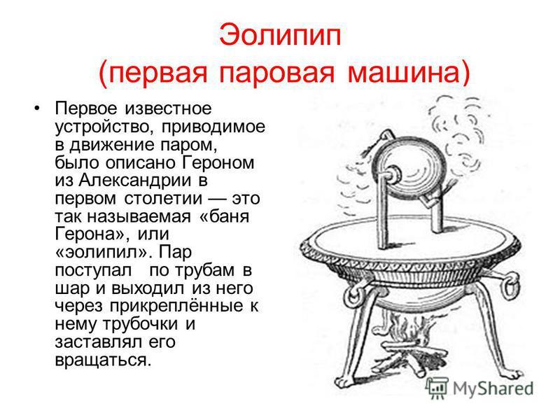 Эолипип (первая паровая машина) Первое известное устройство, приводимое в движение паром, было описано Героном из Александрии в первом столетии это так называемая «баня Герона», или «эолипил». Пар поступал по трубам в шар и выходил из него через прик