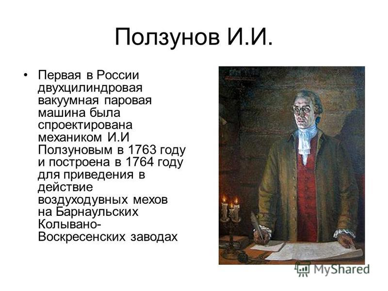 Ползунов И.И. Первая в России двухцилиндровая вакуумная паровая машина была спроектирована механиком И.И Ползуновым в 1763 году и построена в 1764 году для приведения в действие воздуходувных мехов на Барнаульских Колывано- Воскресенских заводах