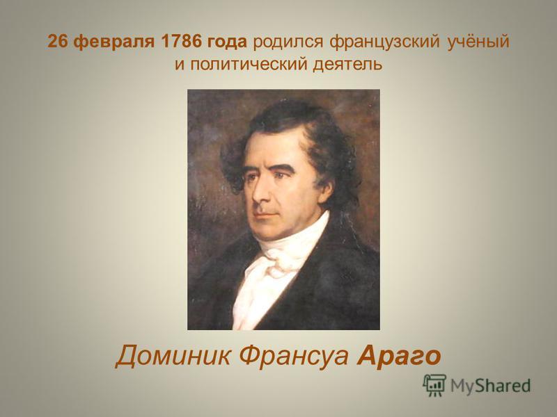 26 февраля 1786 года родился французский учёный и политический деятель Доминик Франсуа Араго