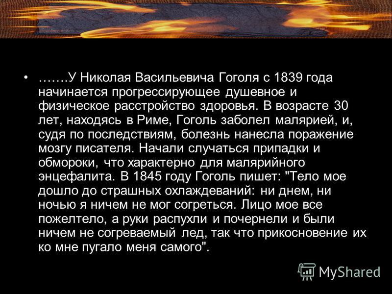 …….У Николая Васильевича Гоголя с 1839 года начинается прогрессирующее душевное и физическое расстройство здоровья. В возрасте 30 лет, находясь в Риме, Гоголь заболел малярией, и, судя по последствиям, болезнь нанесла поражение мозгу писателя. Начали