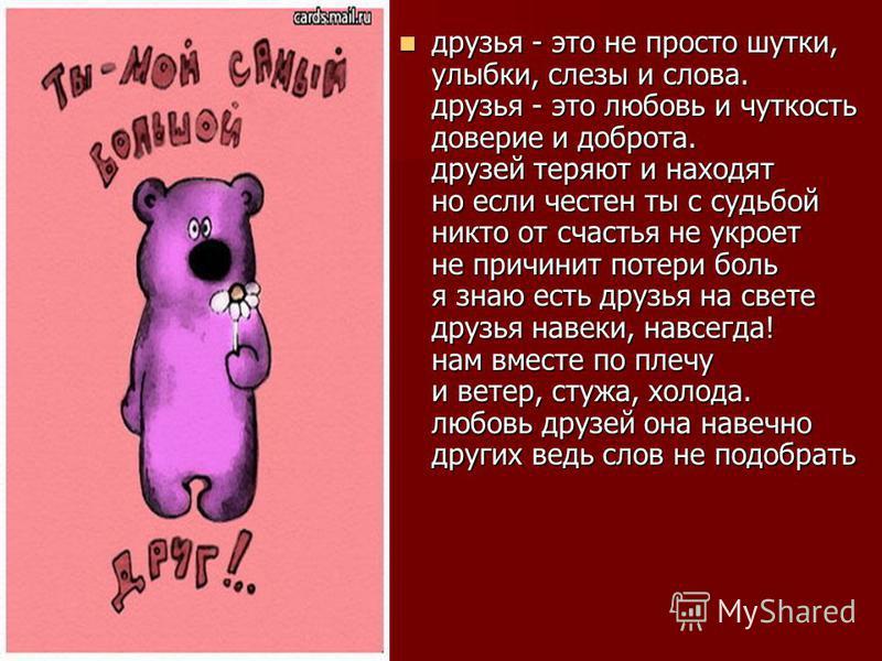 друзья - это не просто шутки, улыбки, слезы и слова. друзья - это любовь и чуткость доверие и доброта. друзей теряют и находят но если честен ты с судьбой никто от счастья не укроет не причинит потери боль я знаю есть друзья на свете друзья навеки, н