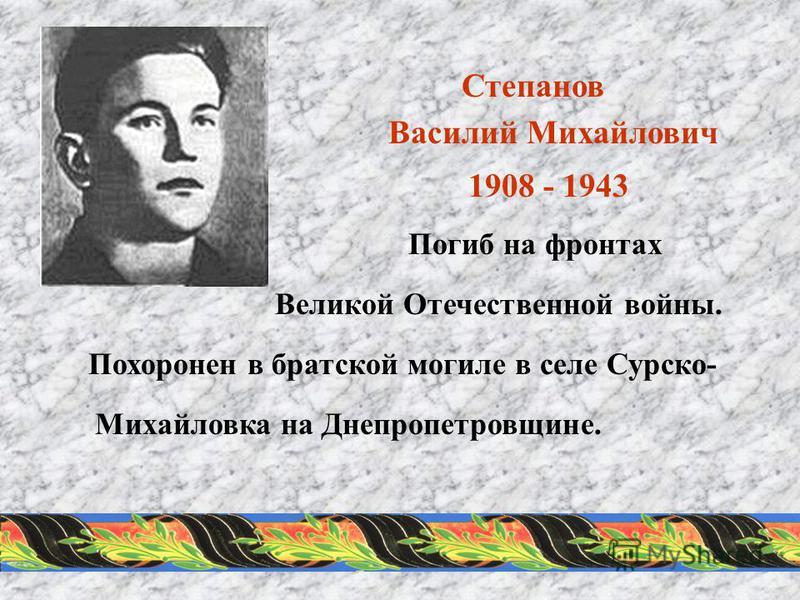 Степанов Василий Михайлович 1908 - 1943 Погиб на фронтах Великой Отечественной войны. Похоронен в братской могиле в селе Сурско- Михайловка на Днепропетровщине.