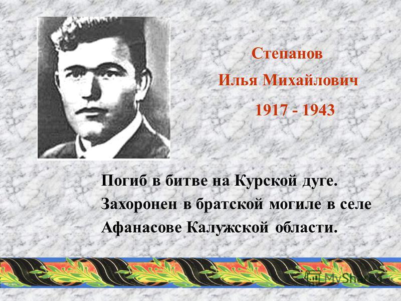 Степанов Илья Михайлович 1917 - 1943 Погиб в битве на Курской дуге. Захоронен в братской могиле в селе Афанасове Калужской области.