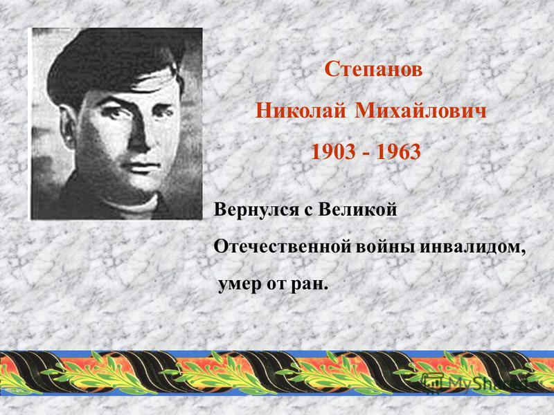 Степанов Николай Михайлович 1903 - 1963 Вернулся с Великой Отечественной войны инвалидом, умер от ран.