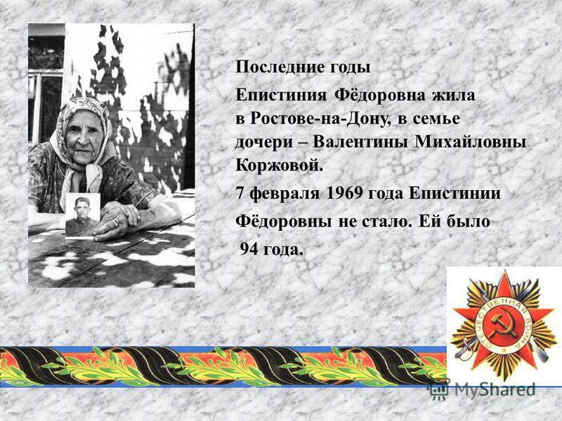 Последние годы Епистиния Фёдоровна жила в Ростове-на-Дону, в семье дочери – Валентины Михайловны Коржовой. 7 февраля 1969 года Епистинии Фёдоровны не стало. Ей было 94 года.