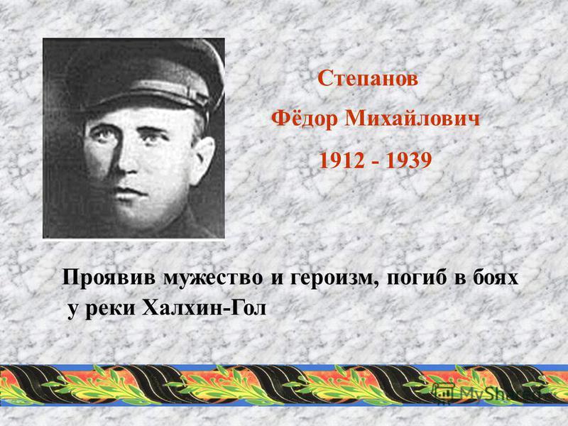Степанов Фёдор Михайлович 1912 - 1939 Проявив мужество и героизм, погиб в боях у реки Халхин-Гол