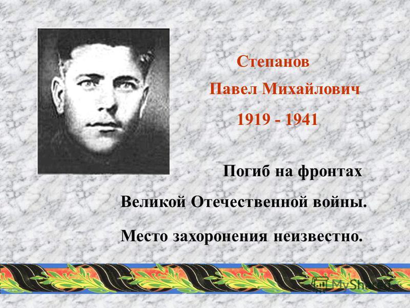 Степанов Павел Михайлович 1919 - 1941 Погиб на фронтах Великой Отечественной войны. Место захоронения неизвестно.