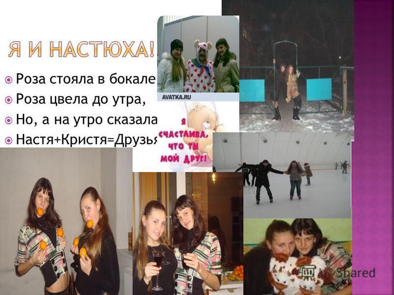 Роза стояла в бокале Роза цвела до утра, Но, а на утро сказала Настя+Кристя=Друзья!!!
