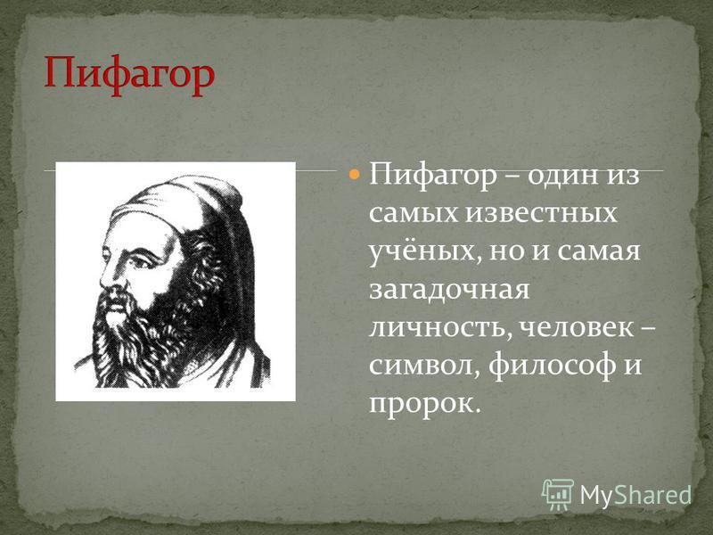 Пифагор – один из самых известных учёных, но и самая загадочная личность, человек – символ, философ и пророк.