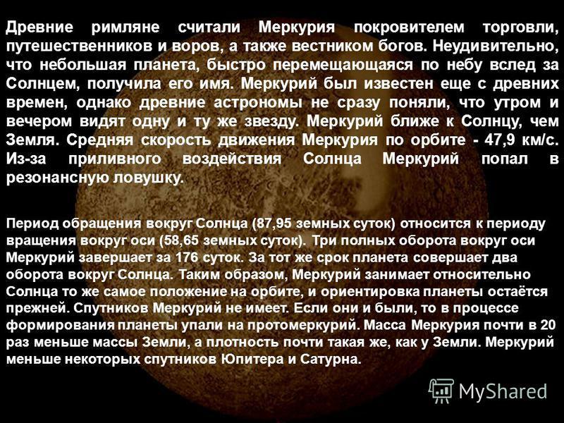 Древние римляне считали Меркурия покровителем торговли, путешественников и воров, а также вестником богов. Неудивительно, что небольшая планета, быстро перемещающаяся по небу вслед за Солнцем, получила его имя. Меркурий был известен еще с древних вре