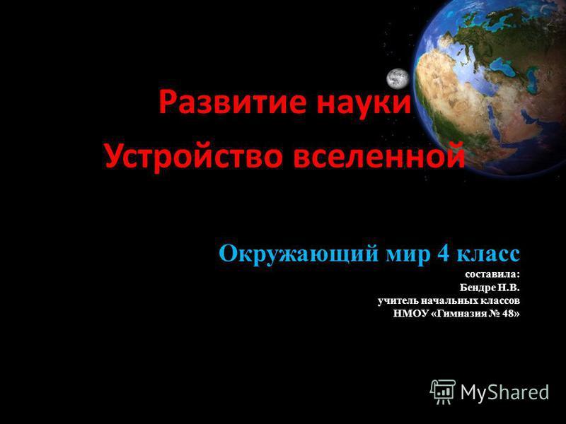 Окружающий мир 4 класс составила: Бендре Н.В. учитель начальных классов НМОУ «Гимназия 48» Развитие науки Устройство вселенной