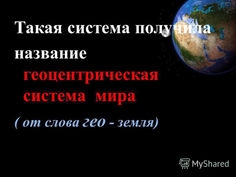 Такая система получила геоцентрическая система мира название геоцентрическая система мира ( от слова гео - земля)