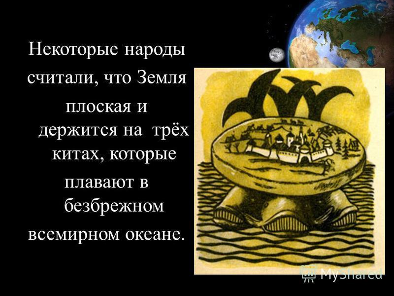 Некоторые народы считали, что Земля плоская и держится на трёх китах, которые плавают в безбрежном всемирном океане.