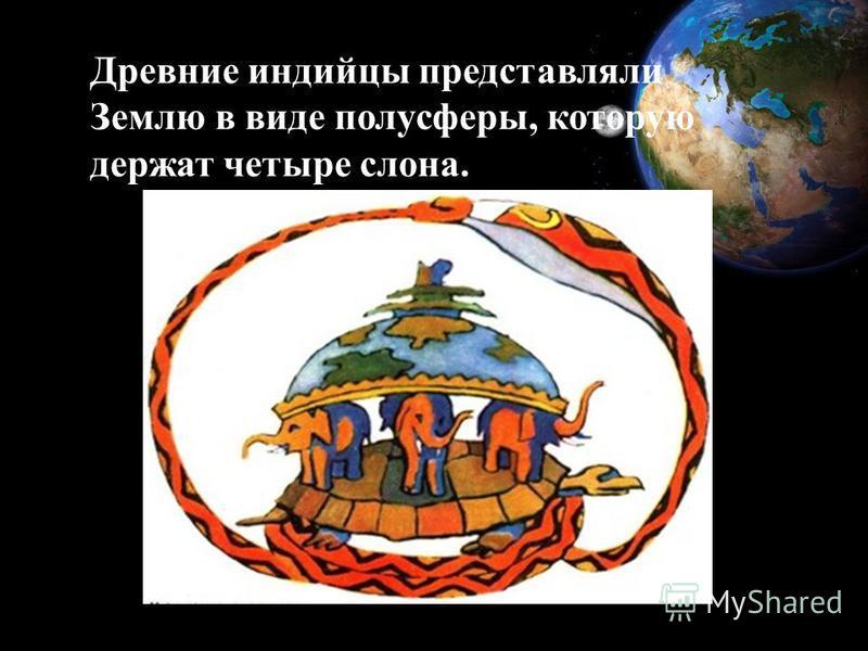 Древние индийцы представляли Землю в виде полусферы, которую держат четыре слона.