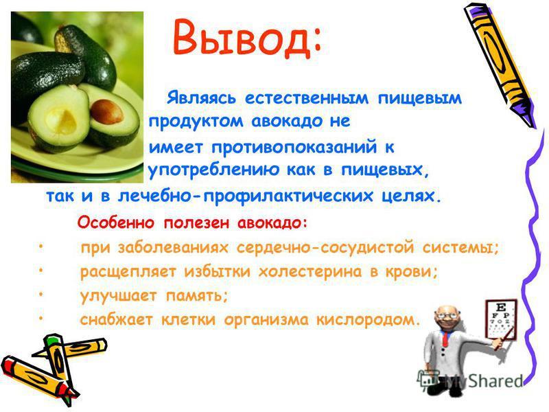 Вывод: Являясь естественным пищевым продуктом авокадо не имеет противопоказаний к употреблению как в пищевых, так и в лечебно-профилактических целях. Особенно полезен авокадо: при заболеваниях сердечно-сосудистой системы; расщепляет избытки холестери