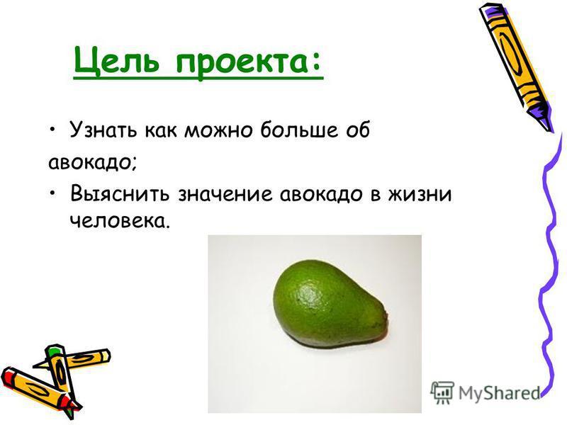 Цель проекта: Узнать как можно больше об авокадо; Выяснить значение авокадо в жизни человека.