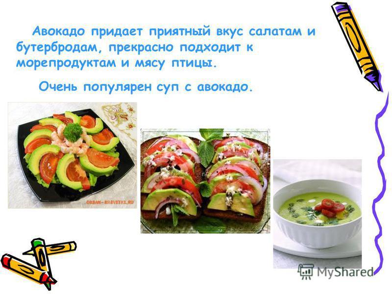 Авокадо придает приятный вкус салатам и бутербродам, прекрасно подходит к морепродуктам и мясу птицы. Очень популярен суп с авокадо.