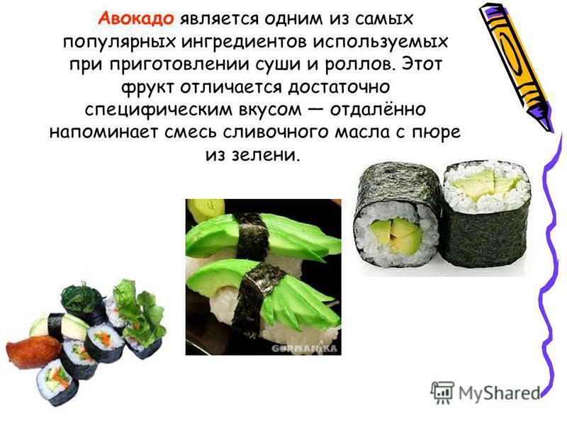 Авокадо является одним из самых популярных ингредиентов используемых при приготовлении суши и роллов. Этот фрукт отличается достаточно специфическим вкусом отдалённо напоминает смесь сливочного масла с пюре из зелени.