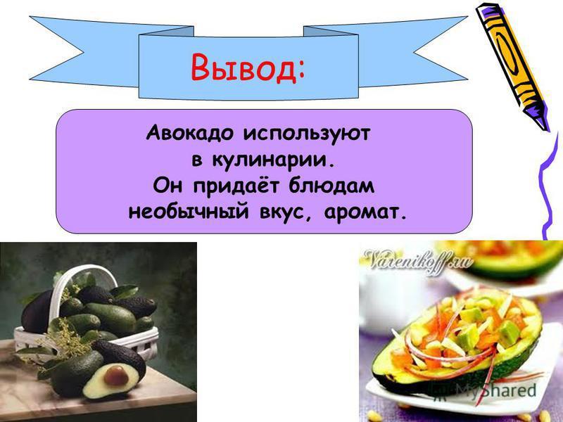 Вывод: Авокадо используют в кулинарии. Он придаёт блюдам необычный вкус, аромат.